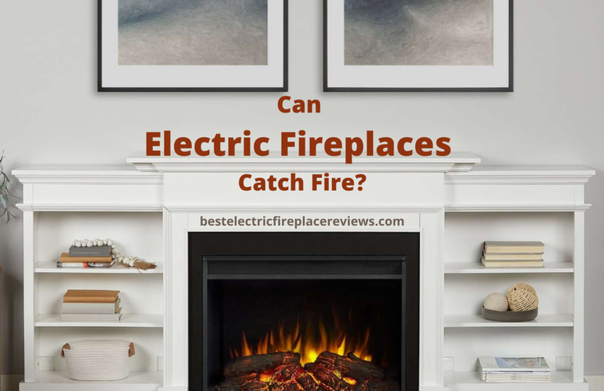 Can Electric Fireplaces Catch Fire